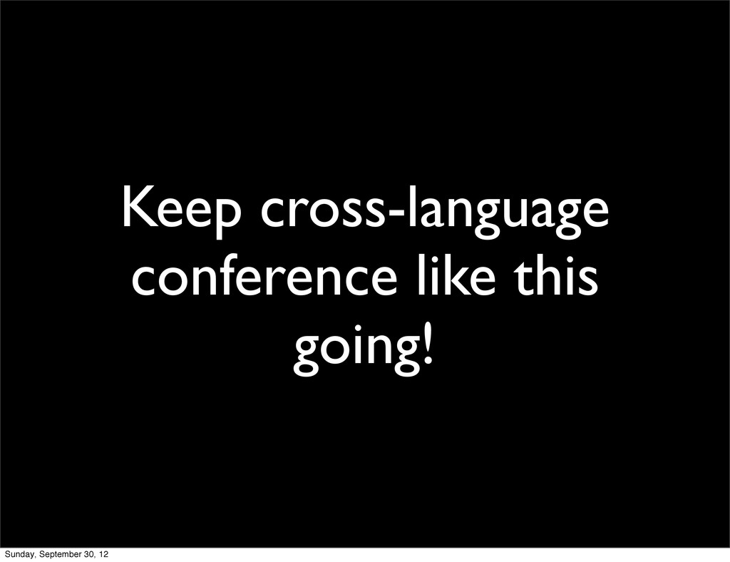 Keep cross-language conference like this going!...