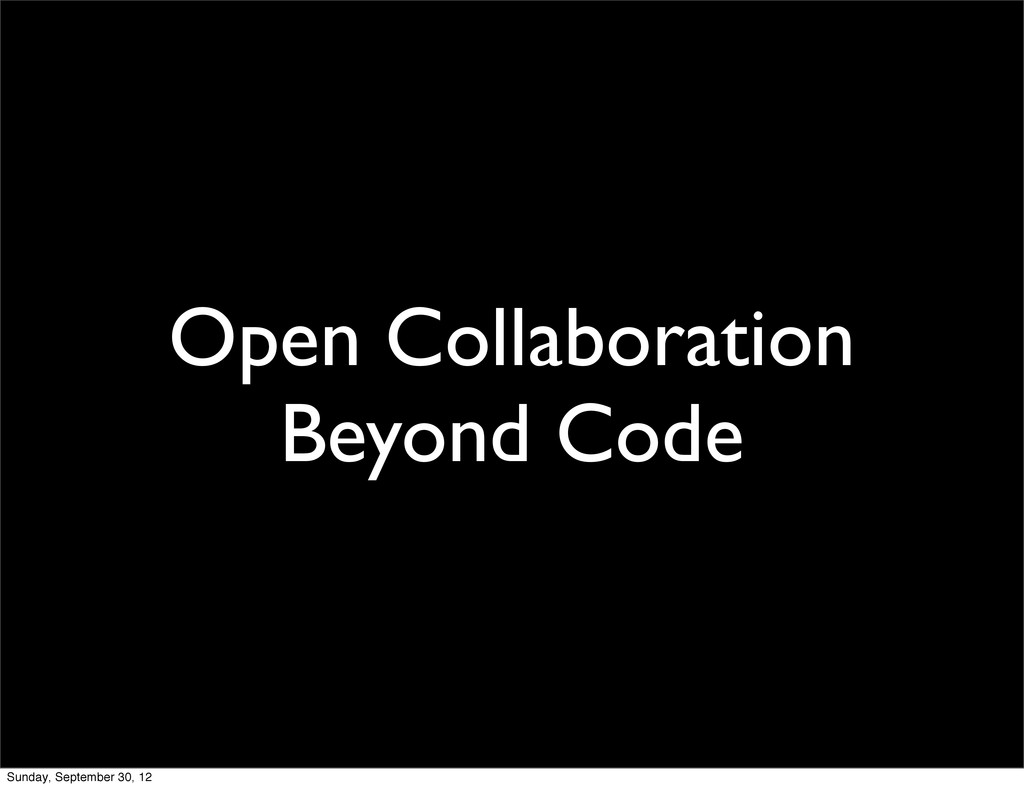 Open Collaboration Beyond Code Sunday, Septembe...