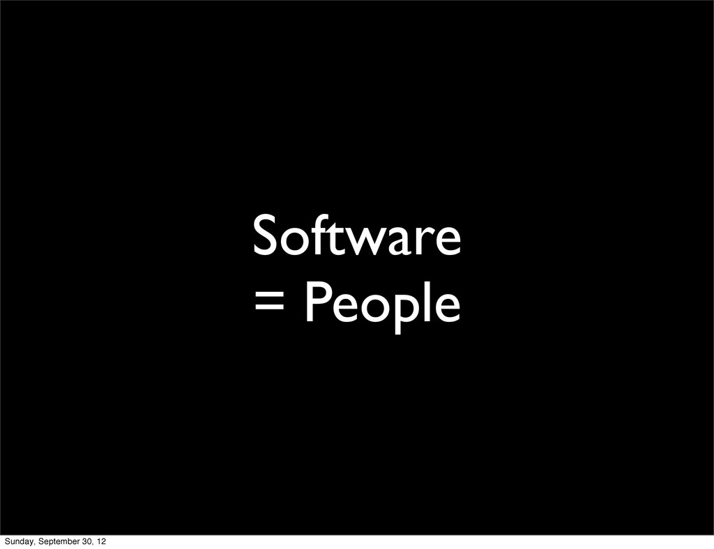 Software = People Sunday, September 30, 12