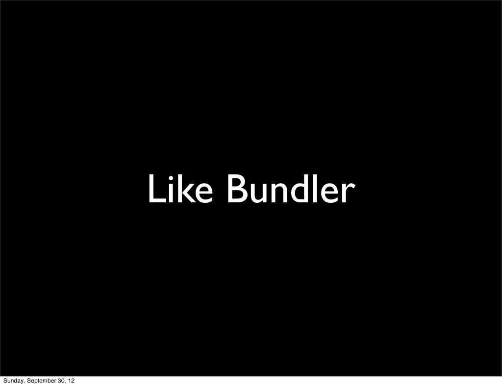 Like Bundler Sunday, September 30, 12