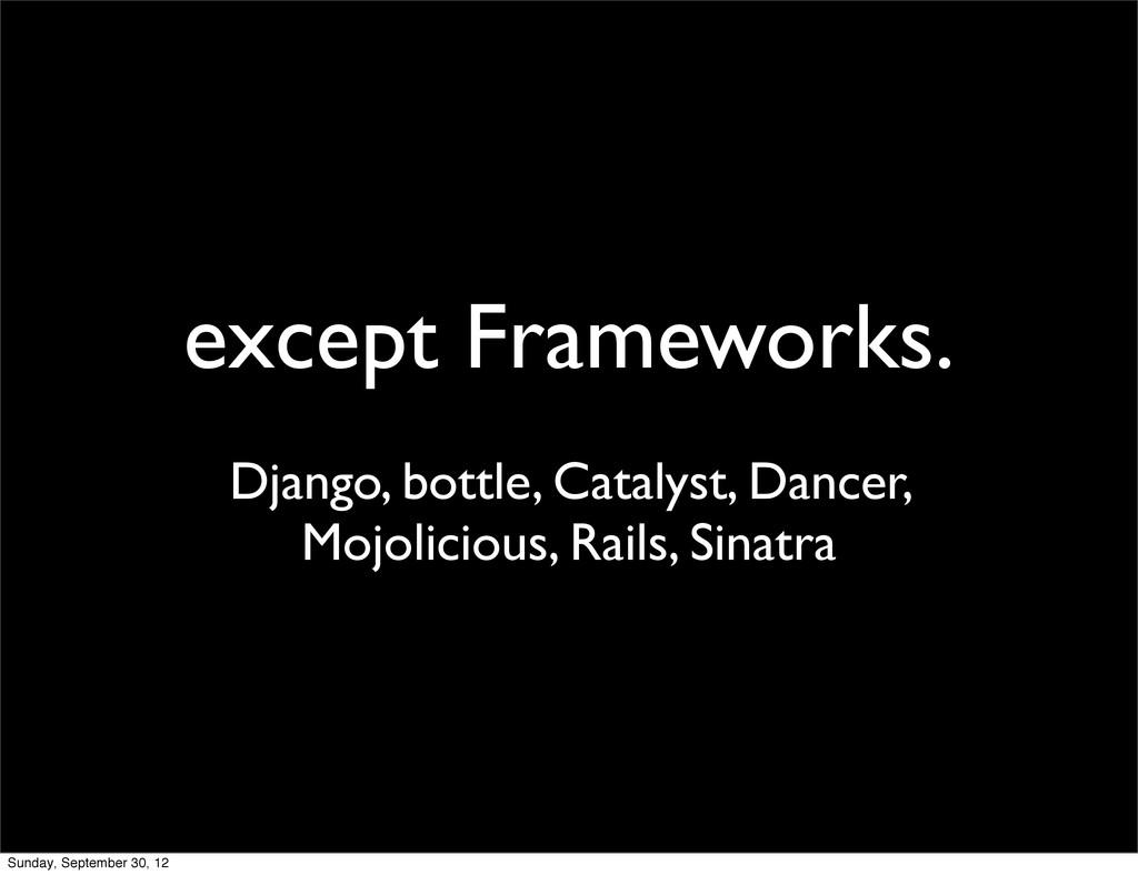 except Frameworks. Django, bottle, Catalyst, Da...