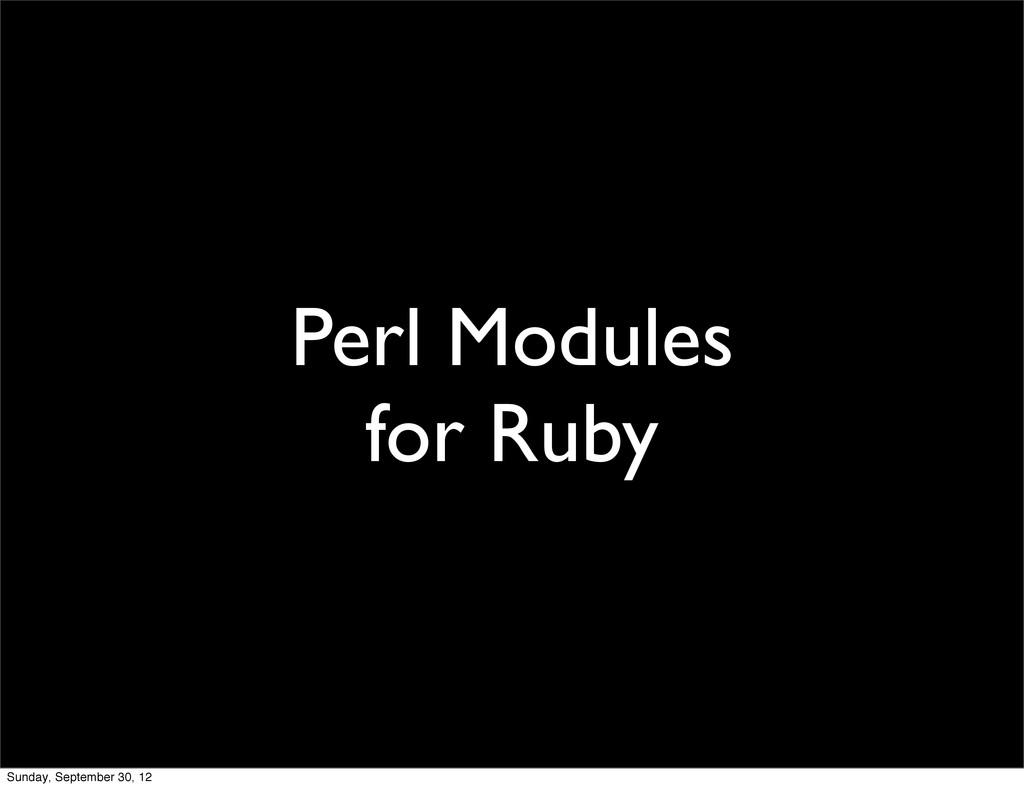 Perl Modules for Ruby Sunday, September 30, 12