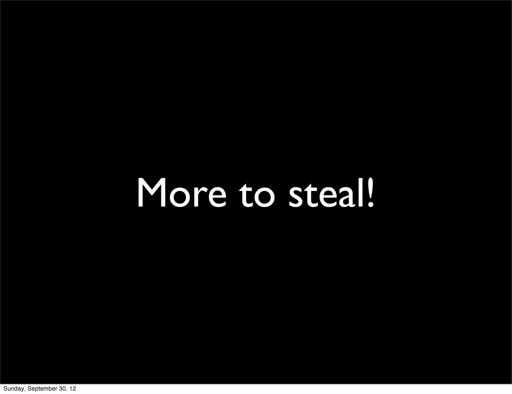 More to steal! Sunday, September 30, 12