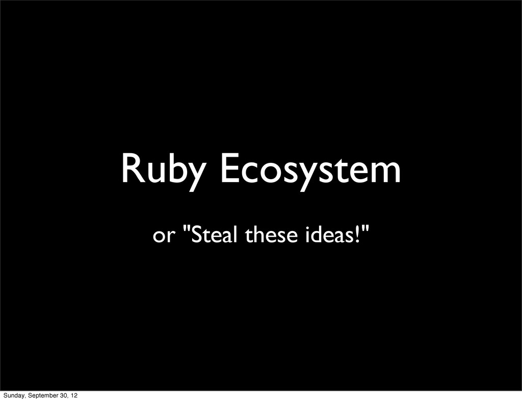 """Ruby Ecosystem or """"Steal these ideas!"""" Sunday, ..."""