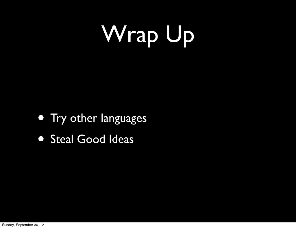 Wrap Up • Try other languages • Steal Good Idea...