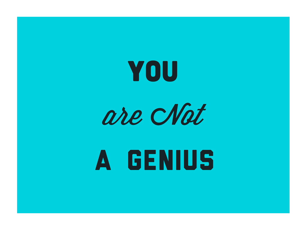 YOU are Not a genius