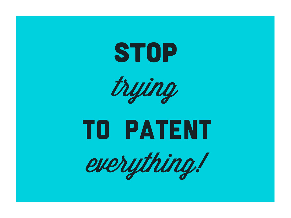 stop trying to patent everything!
