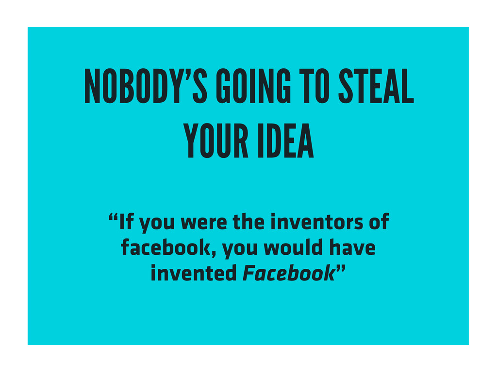 """NOBODY'S GOING TO STEAL YOUR IDEA """"If you were ..."""