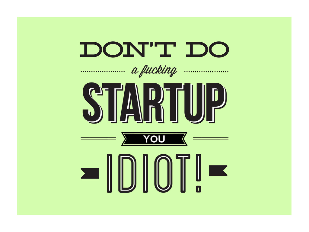 don't do a fucking YOU STARTUP STARTUP STARTUP