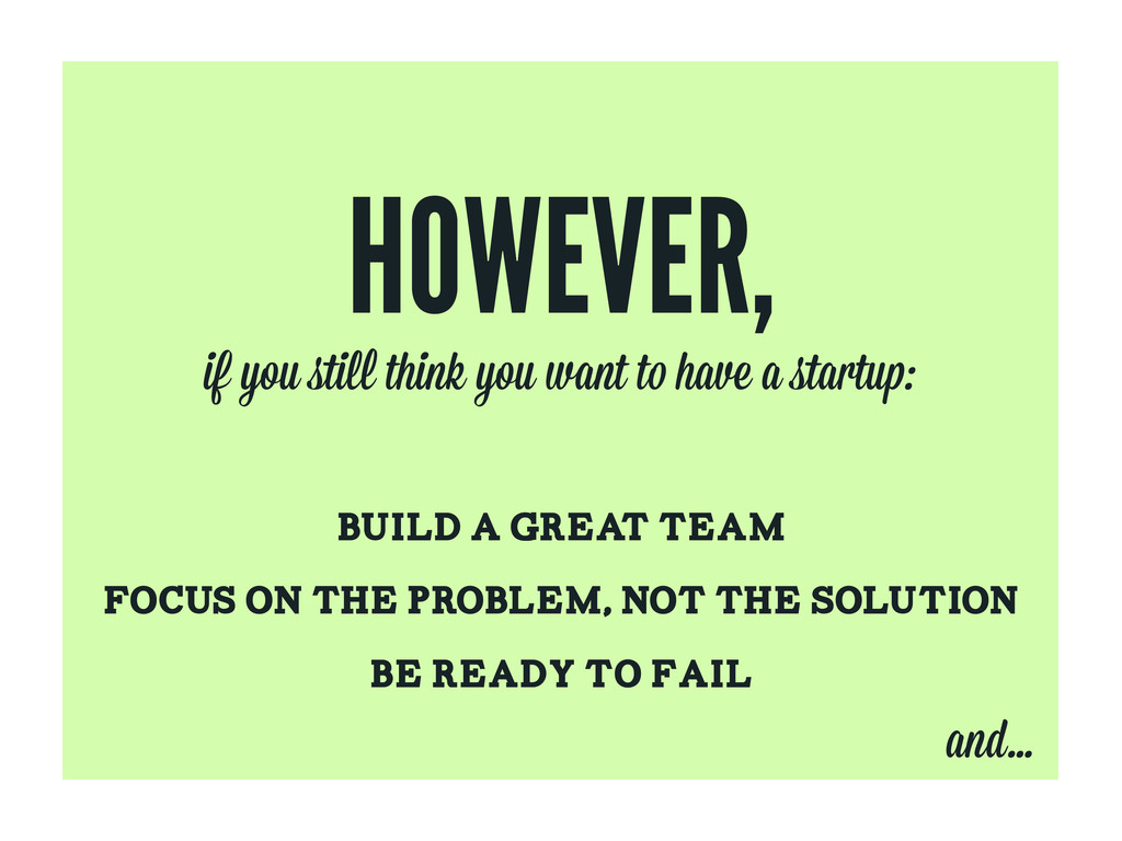 HOWEVER, BUILD A GREAT TEAM FOCUS ON THE PROBLE...