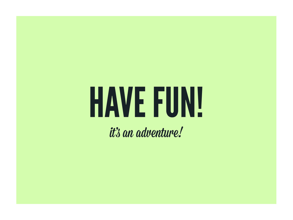 HAVE FUN! it' an adventure!