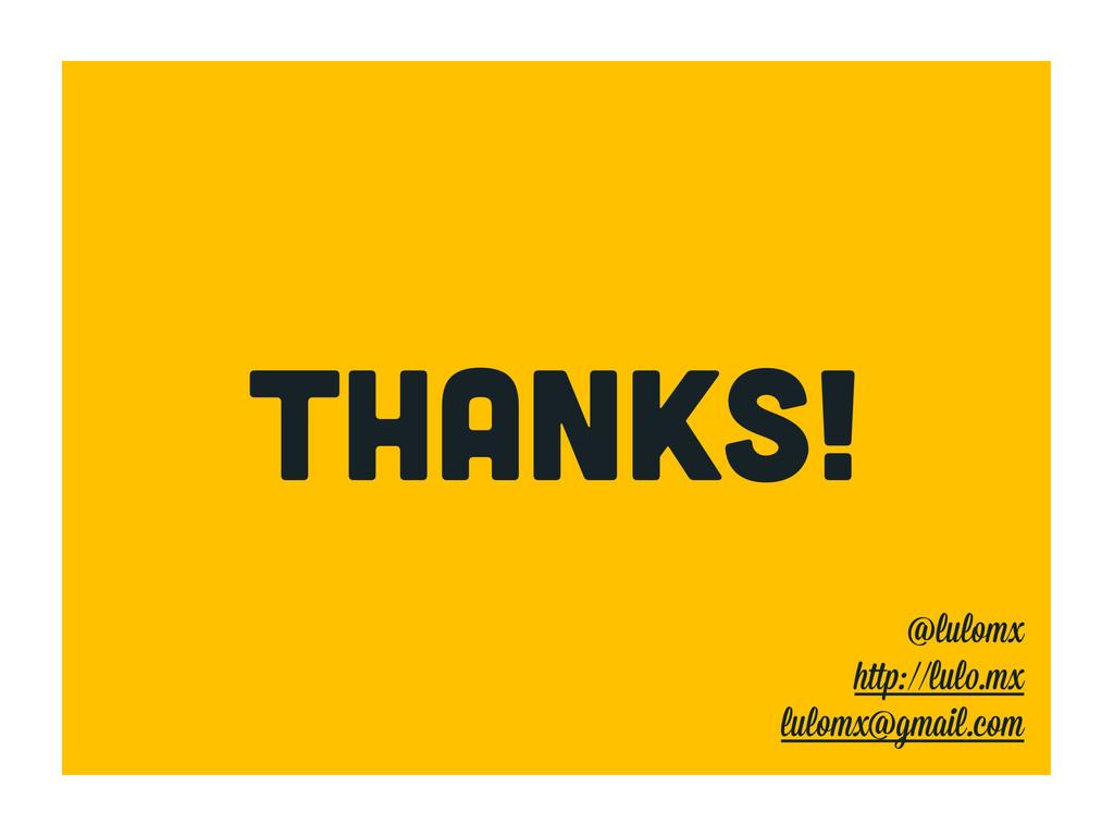 THANKS! @lulomx h ://lul .mx lulomx@gmail.com