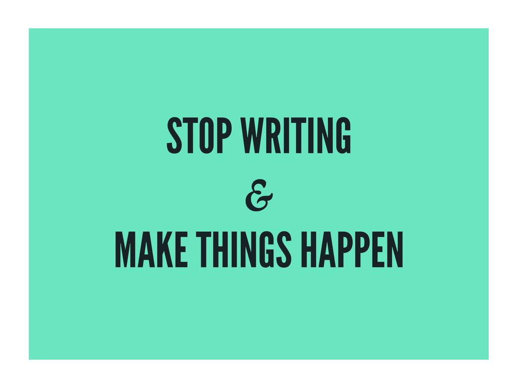 STOP WRITING MAKE THINGS HAPPEN &