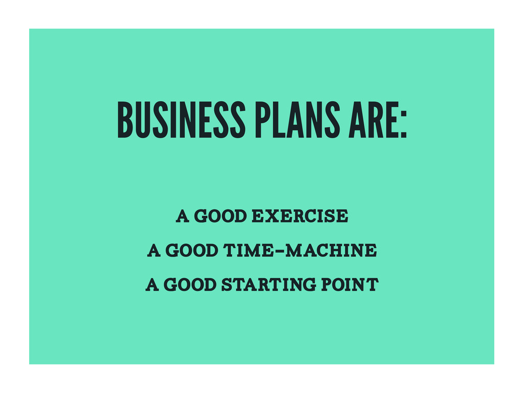 BUSINESS PLANS ARE: A GOOD EXERCISE A GOOD TIME...