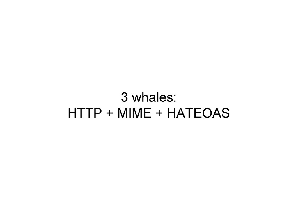 3 whales: HTTP + MIME + HATEOAS