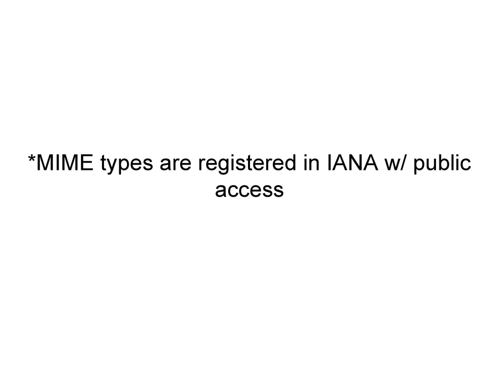 *MIME types are registered in IANA w/ public ac...