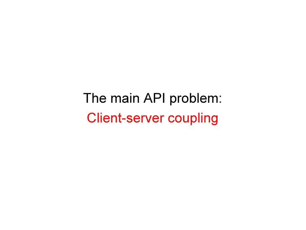 The main API problem: Client-server coupling