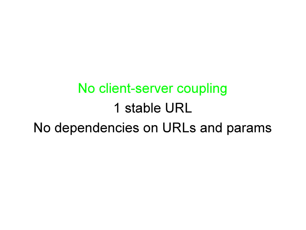No client-server coupling 1 stable URL No depen...
