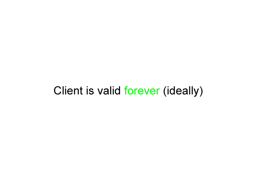 Client is valid forever (ideally)