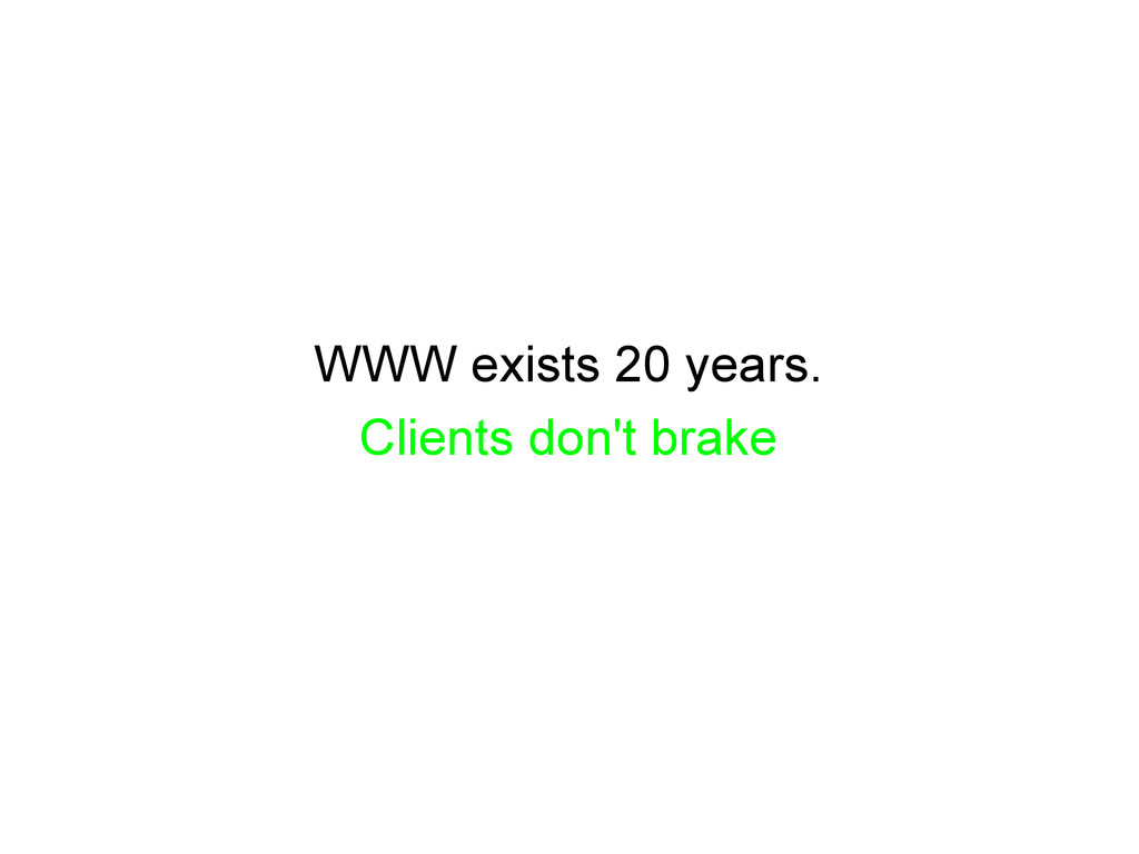 WWW exists 20 years. Clients don't brake