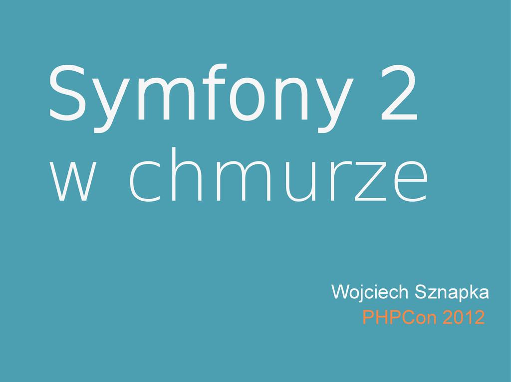 Symfony 2 w chmurze Wojciech Sznapka PHPCon 2012