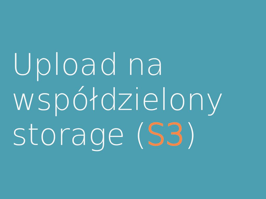 Upload na współdzielony storage (S3)