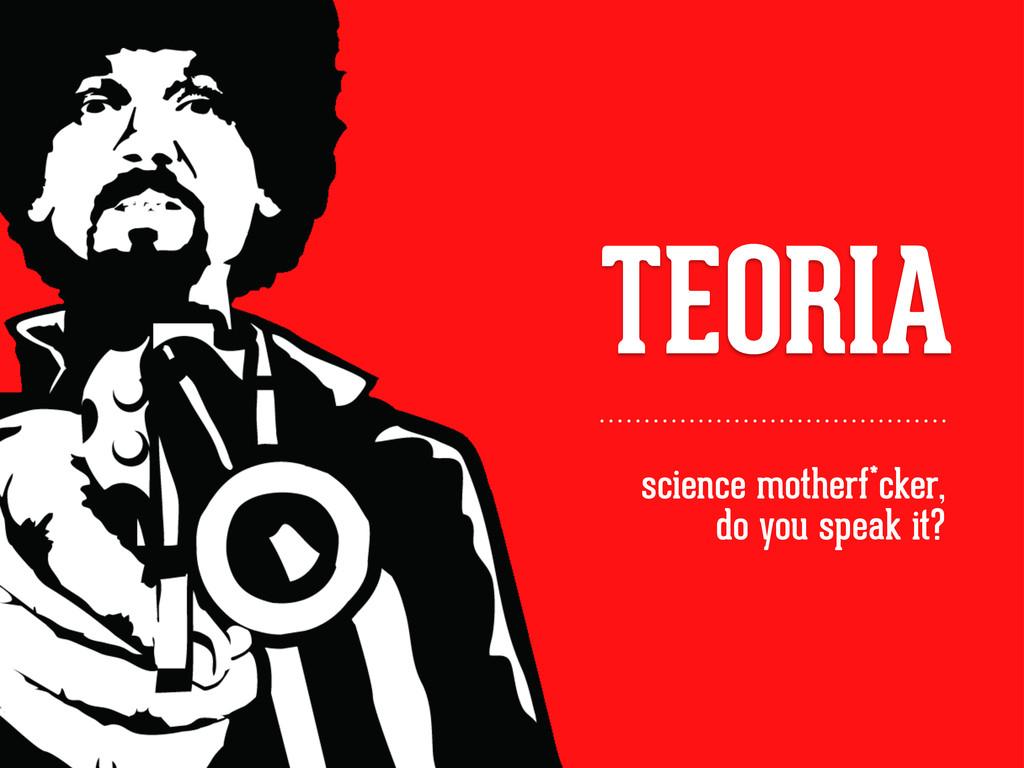 TEORIA science motherf*cker, do you speak it?