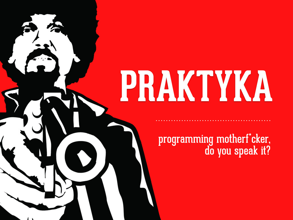 PRAKTYKA programming motherf*cker, do you speak...