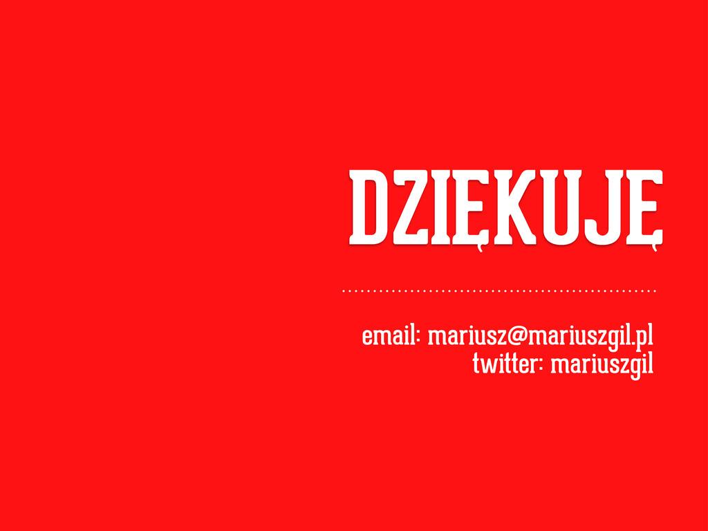 DZIEKUJE email: mariusz@mariuszgil.pl twitter: ...