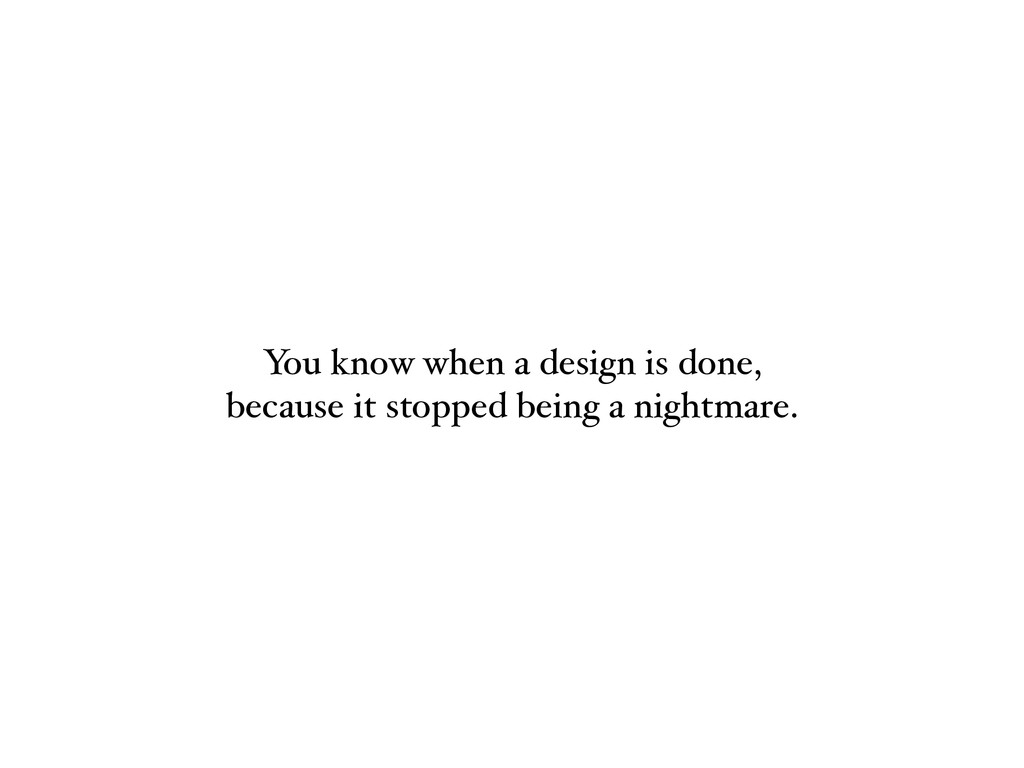 You know when a design is done, because it stop...
