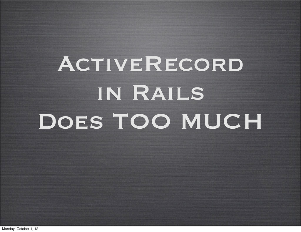ActiveRecord in Rails Does TOO MUCH Monday, Oct...