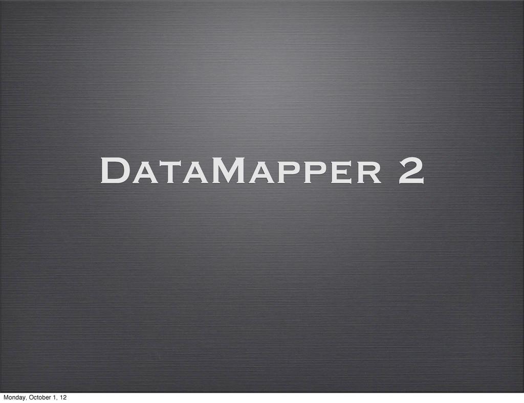 DataMapper 2 Monday, October 1, 12