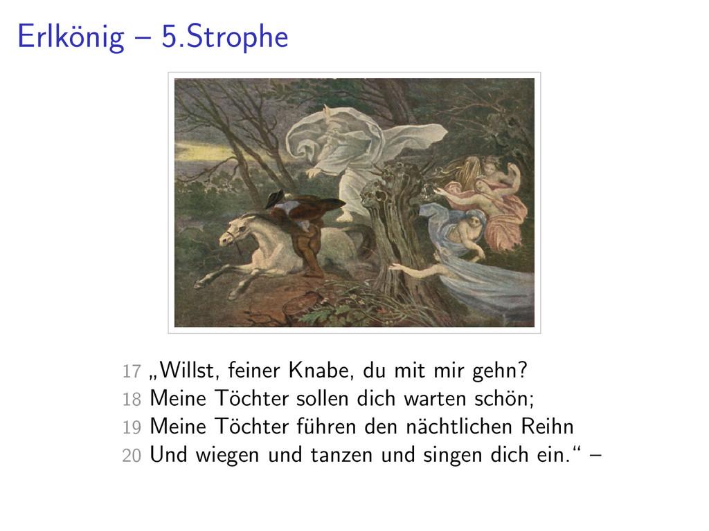 "Erlk¨ onig – 5.Strophe 17 "" Willst, feiner Knab..."