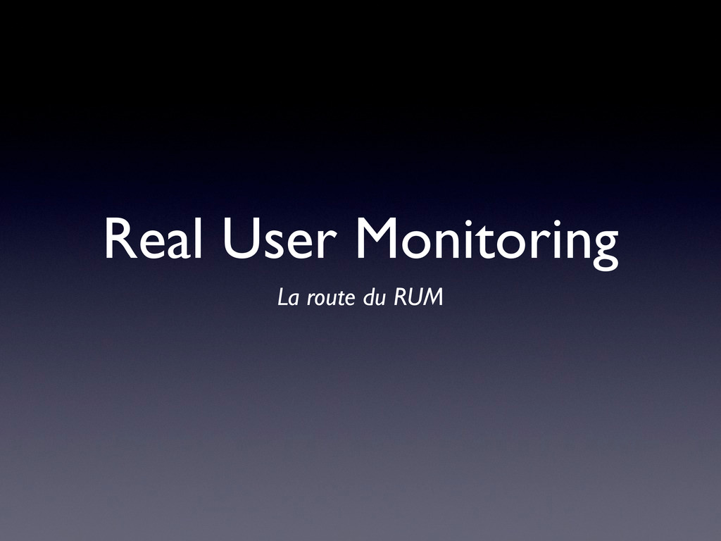 Real User Monitoring La route du RUM