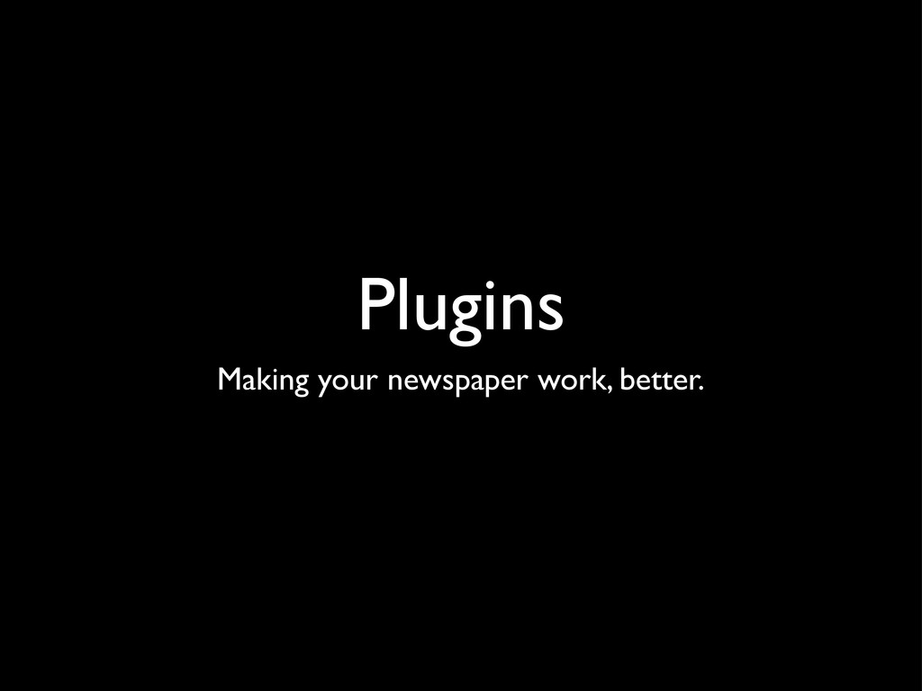 Plugins Making your newspaper work, better.