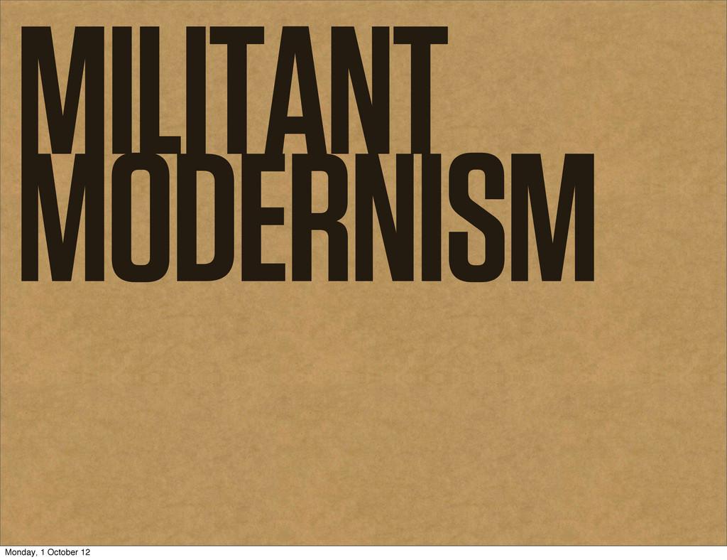 MILITANT MODERNISM Monday, 1 October 12