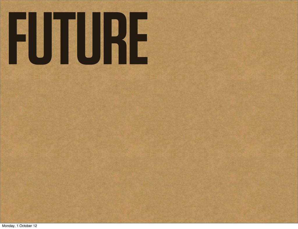FUTURE Monday, 1 October 12