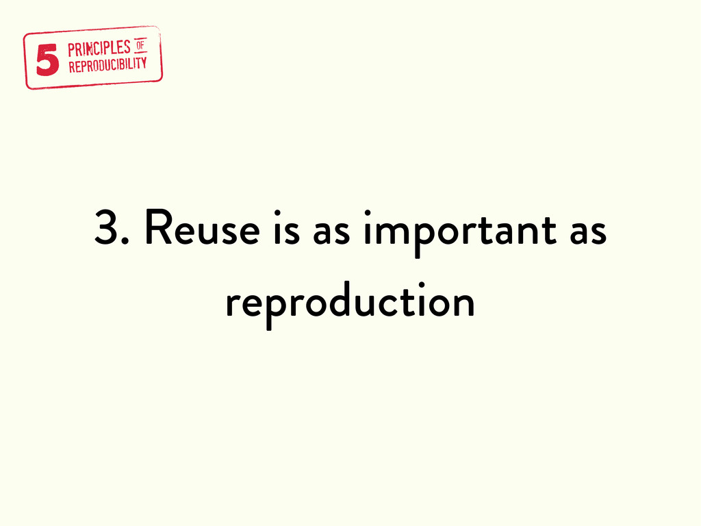 3. Reuse is as important as reproduction 5 PRIN...