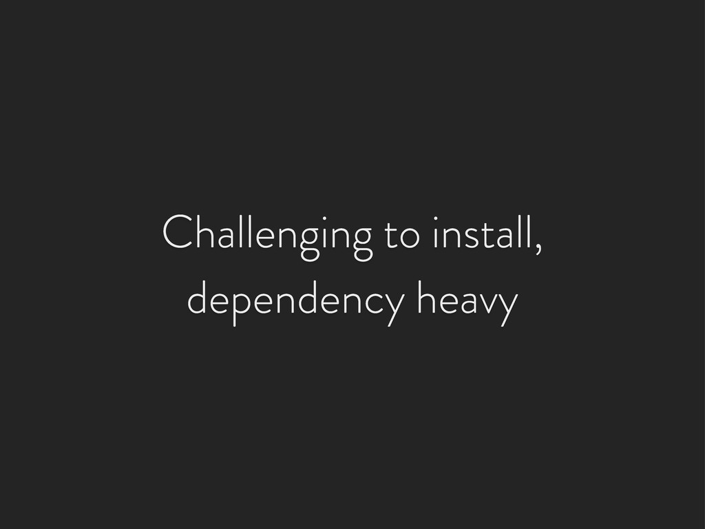 Challenging to install, dependency heavy