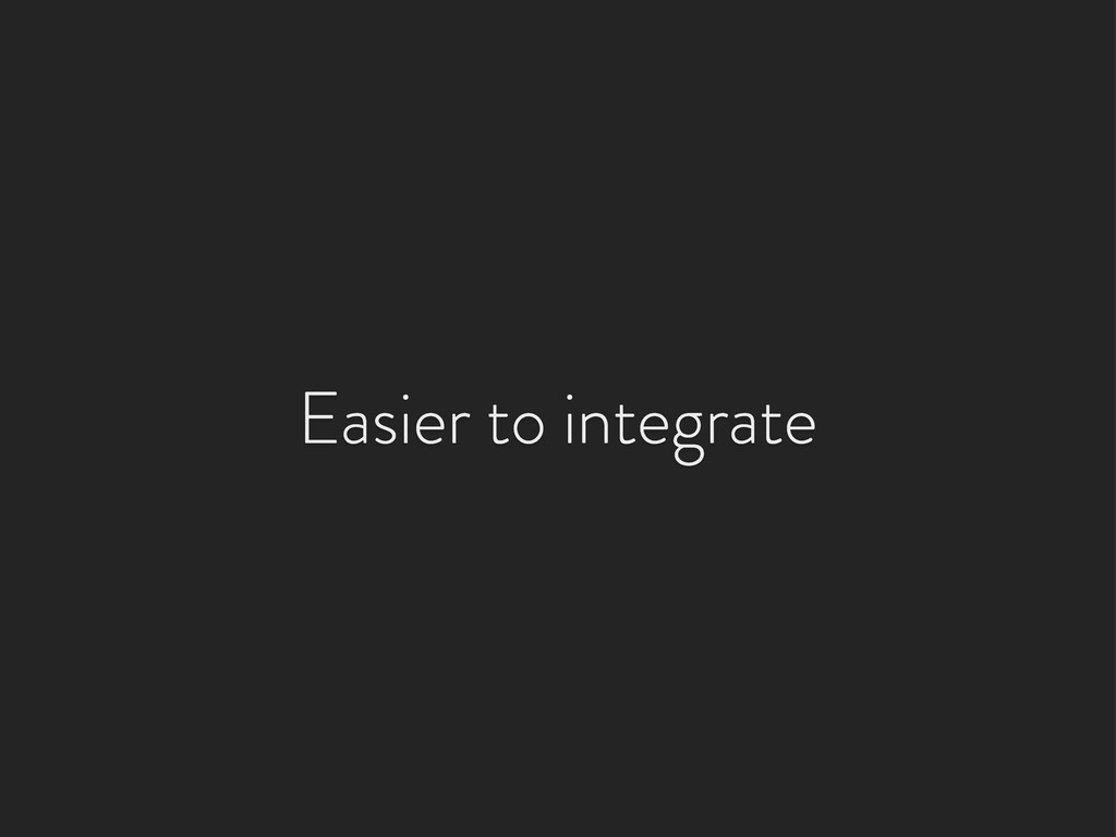 Easier to integrate
