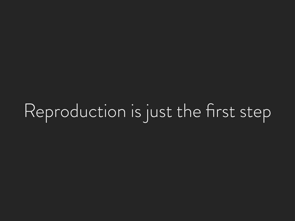 Reproduction is just the first step