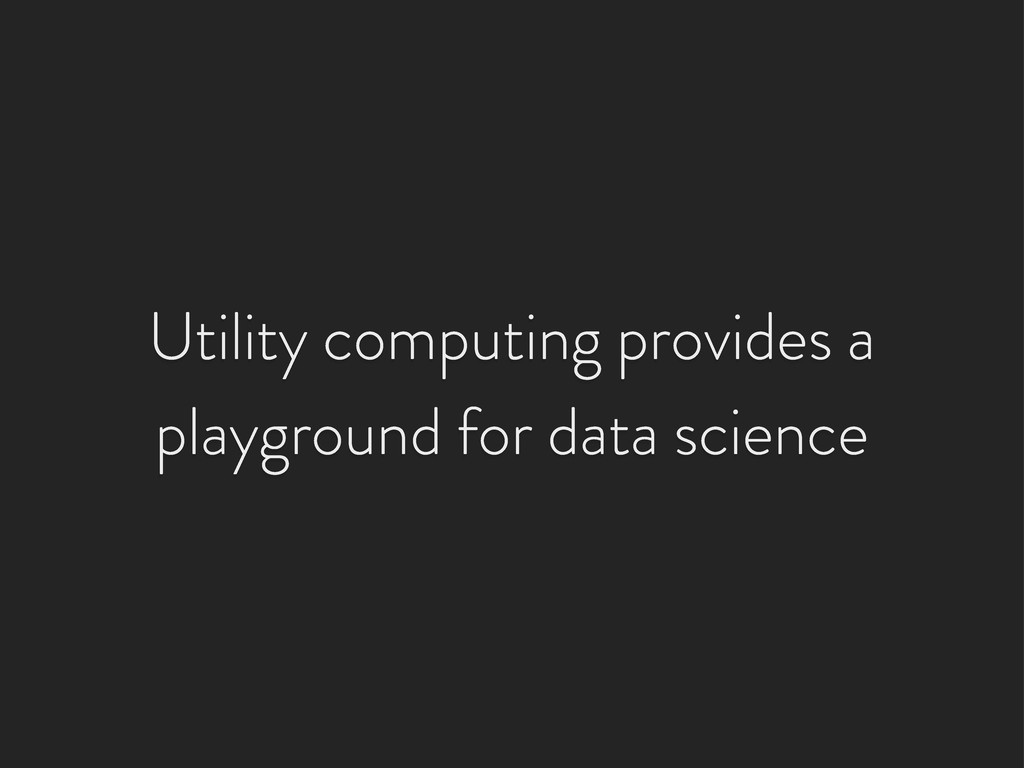 Utility computing provides a playground for dat...