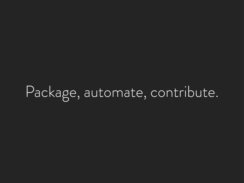 Package, automate, contribute.