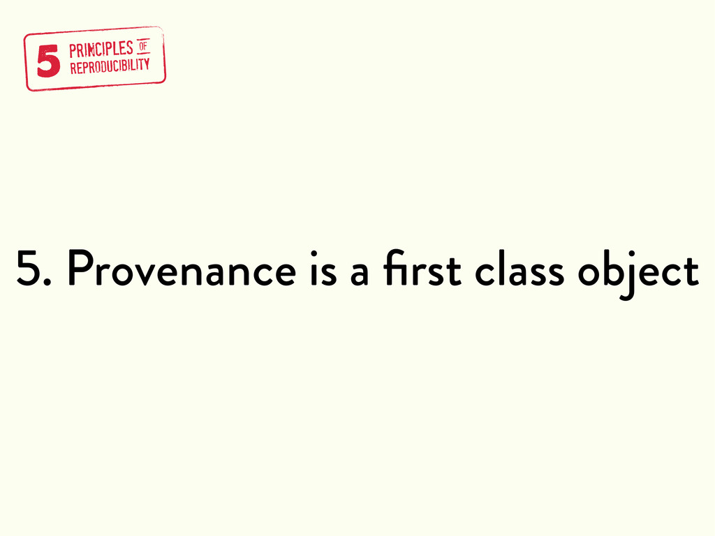 5. Provenance is a first class object 5 PRINCIPL...