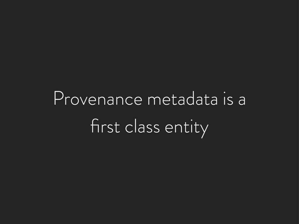 Provenance metadata is a first class entity
