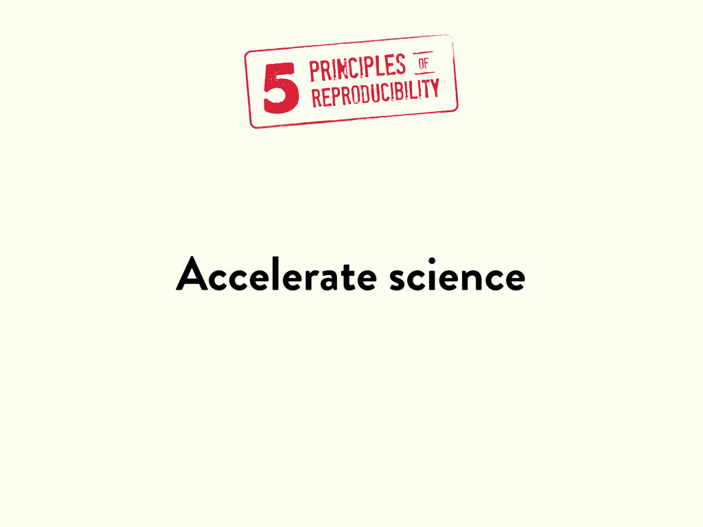 Accelerate science 5PRINCIPLES REPRODUCIBILITY ...