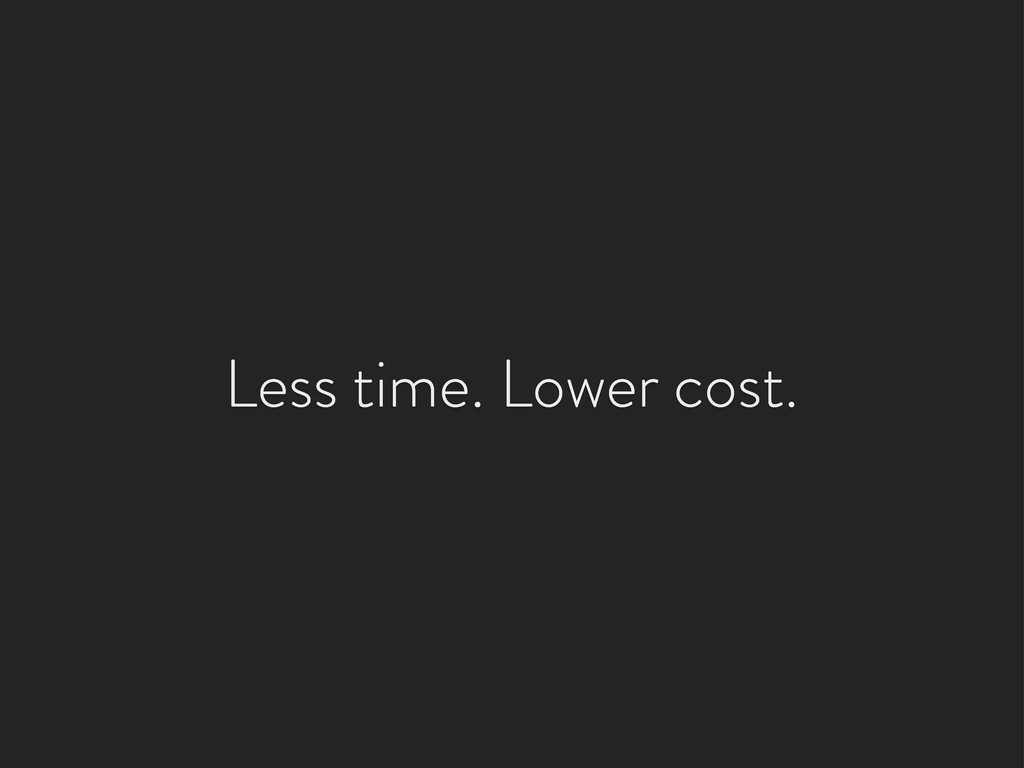 Less time. Lower cost.