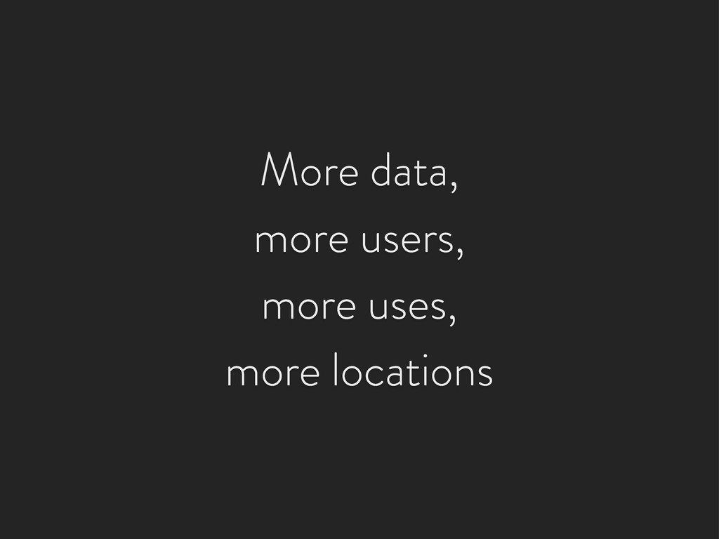 More data, more users, more uses, more locations
