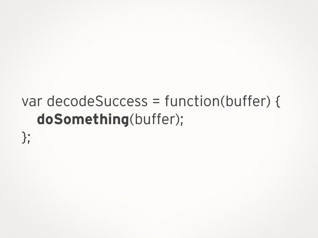 var decodeSuccess = function(buffer) { doSometh...