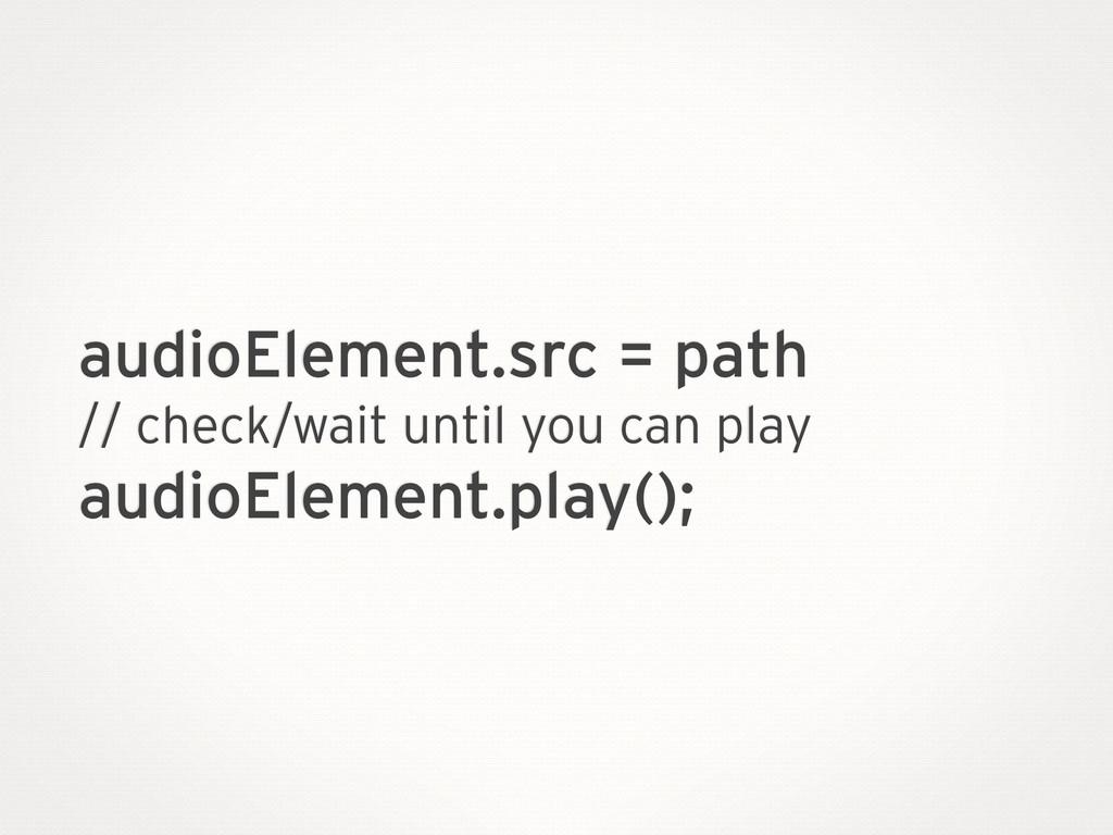 audioElement.src = path // check/wait until you...
